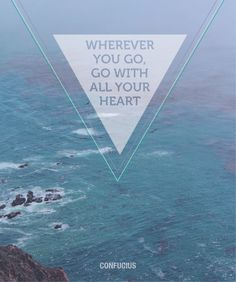 Wherever you go, go with all your heart ~ Confucius