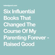 Six Influential Books That Changed The Course Of My Parenting Forever - Raised Good