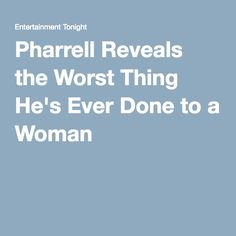 Pharrell Reveals the Worst Thing He's Ever Done to a Woman