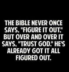 """Christian Wisdom Quote: """"The Bible never once says, 'Figure it out."""" - but over and over it says, """"Trust God.' He's already got it all figured out. Good Quotes, Life Quotes Love, Bible Quotes, Quotes To Live By, Me Quotes, Inspirational Quotes, Worrying Quotes Bible, Trust In God Quotes, Motivational"""