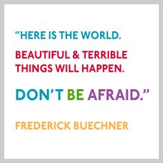 Here is the world. Beautiful and terrible things will happen. Don't be afraid. - Frederick Buechner