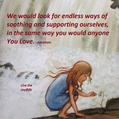 We would look for endless ways of soothing and supporting ourselves, in the same way you would anyone you love.