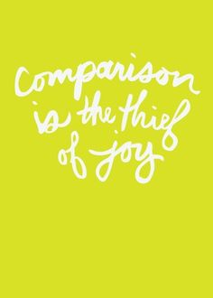 yep, this is true...I want to be joyful always! So true...comparison with others creates a lot of jealousy...and we could use a lot less of that.