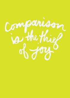Comparison is the thief of joy.  Don't let your joy by stolen.