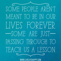 Some people aren't meant to be in our lives forever. Some are just passing through to teach us a lesson. by deeplifequotes, via Flickr