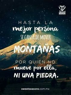 Hasta la mejor persona se cansa de mover montañas...