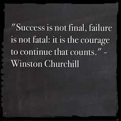 """""""Success is not final, failure is not fatal: it is the courage to continue that counts."""" Winston Churchill"""