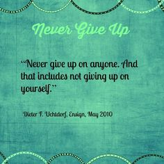 """""""Never give up on anyone. And that includes not giving up on yourself.""""   ~Dieter F. Uchtdorf"""