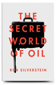 The Secret World of Oil by Ken Silverstein. Cover designed by Matt Dorfman for Verso. Art direction by Andy Pressman.