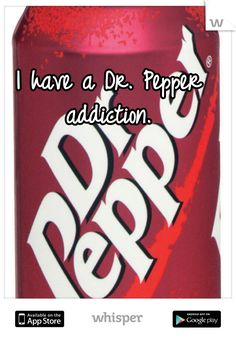 I have a Dr. Pepper addiction.