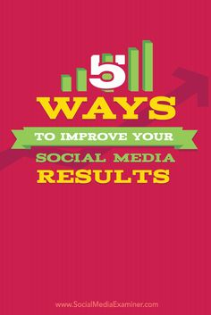 5 Ways to Improve Your Social Media Results Social Media Examiner