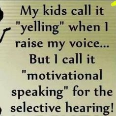 "My kids call it ""yelling"" when I raise my voice... But I call it ""motivational speaking"" for the selective hearing!"