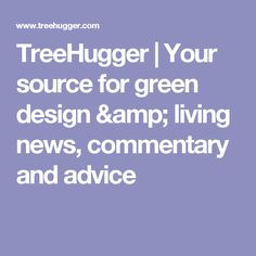 TreeHugger | Your source for green design & living news, commentary and advice