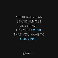Your body can stand almost anything. It's your mind that you have to convince.