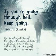 """If you're going through hell, keep going"" (Winston Churchill). ""Yea, though I walk through the valley of the shadow of death, I will fear no evil: for thou art with me; thy rod and thy staff they comfort me"" (Psalm 23:4). #KWMinistries"