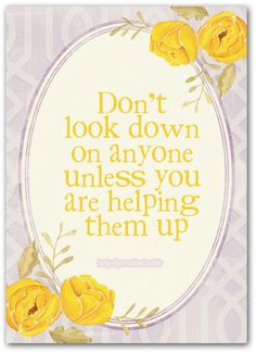 dont look down on anyone unless you are helping them up