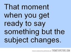 That and when I get interrupted every time I try to say something
