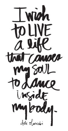 quote | i wish to live a life that causes my soul to dance inside my body