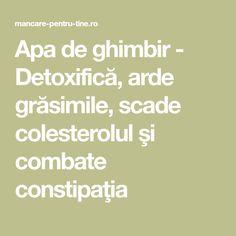 Apa de ghimbir - Detoxifică, arde grăsimile, scade colesterolul şi combate constipaţia