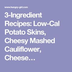 3-Ingredient Recipes: Low-Cal Potato Skins, Cheesy Mashed Cauliflower, Cheese…