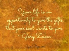 Your life is an opportunity to give the gifts that your soul wants to give -- Gary Zukav via @YouSteps #soulfulSunday
