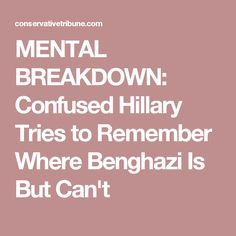 MENTAL BREAKDOWN: Confused Hillary Tries to Remember Where Benghazi Is But Can't