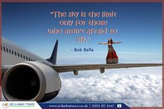 """""""The sky is the limit only for those who aren't afraid to fly."""" - Bob Bella  