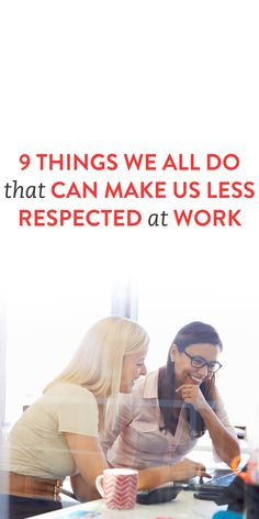 9 Things We All Do That Can Make Us Less Respected At Work