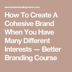 How To Create A Cohesive Brand When You Have Many Different Interests — Better Branding Course