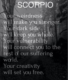 Tips for Scorpio SCORPIO: Your weirdness will make you stronger, your dark side will keep you whole. Your vulnerability will connect you to the rest of our suffering world. Your creativity will set you free. Scorpio Traits, Horoscope Scorpio, Scorpio Zodiac Facts, Scorpio Quotes, Zodiac Quotes, Scorpio Qualities, Quotes Quotes, Weird Quotes, Horoscope Memes