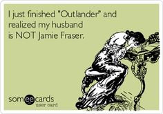 "I just finished ""Outlander"" and realized my husband is NOT Jamie Fraser."