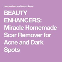 BEAUTY ENHANCERS: Miracle Homemade Scar Remover for Acne and Dark Spots