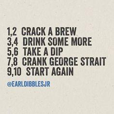 """1, 2 crack a brew, 3, 4 drink some more, 5, 6 take a dip, 7, 8 crank George Strait, 9, 10 start again."" - Earl Dibbles Jr."