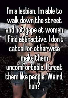 """""""I'm a lesbian. I'm able to walk down the street and not gape at women I find attractive. I don't catcall or otherwise make them uncomfortable. I treat them like people. Weird, huh?"""""""
