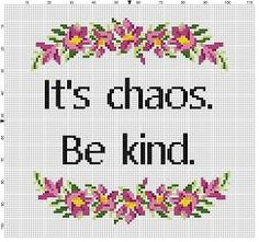 It's chaos. Be kind. Cross Stitch Borders, Modern Cross Stitch Patterns, Cross Stitch Designs, Cross Stitching, Cross Stitch Embroidery, Embroidery Patterns, Cross Stitch Quotes, Stitch Witchery, Game Of Thrones