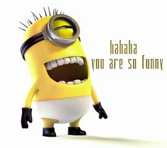 Minion. haha you are so funny!!