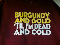 Yyyeeessss. I  bleed burgundy and gold