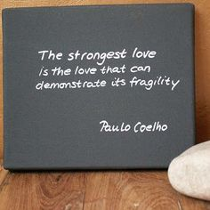 """The strongest love is the love that can demonstrate its fragility."" - Paulo Coelho"