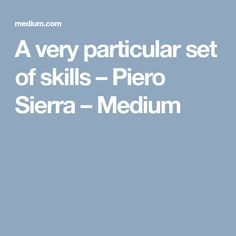 A very particular set of skills – Piero Sierra – Medium