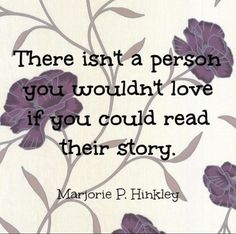 There isn't a person you wouldn't love if you could read their story. - Marjorie P. Hinckley
