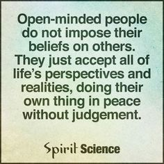 Open-minded people do not impose their beliefs on others.They just accept all of life's perspectives and realities, doing their own thing in peace without judgement. Cool Words, Wise Words, Quotes To Live By, Life Quotes, Qoutes, Truth Quotes, Spirit Science, My Philosophy, Mind Power
