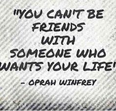 You can't be friends with someone that's wants your life!