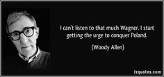I can't listen to that much Wagner. I start getting the urge to conquer Poland.  - Woody Allen