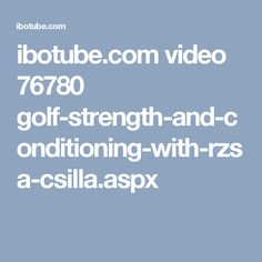 ibotube.com video 76780 golf-strength-and-conditioning-with-rzsa-csilla.aspx