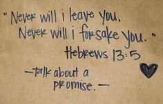 God will never leave or forsake me. That is so beautiful.