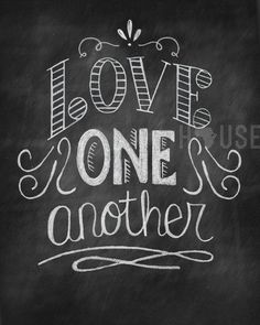 "John 13:34 ""A new command I give you: Love one another. As I have loved you so you must love one another. 