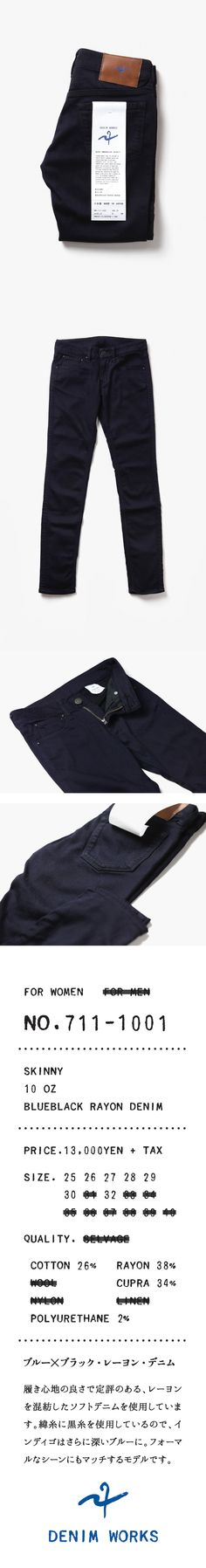 DENIM WORKS®|Original products for WOMEN, The first model 2014 A/W - NO.711-1001| It is made from the rayon-blended Soft Denim, which is famous for its comfort to wear. Black weft threads deepen the indigo blue further. It is a model that matches formal scenes as well.