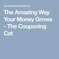 The Amazing Way Your Money Grows - The Couponing Cat