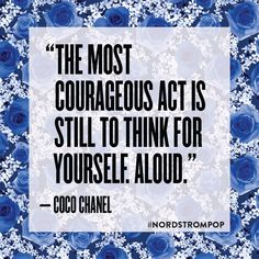 The most courageous act is still to think for yourself. Aloud. - Coco Chanel