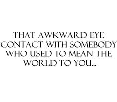That awkward eye contact with somebody who used to mean the world to you... #quotes
